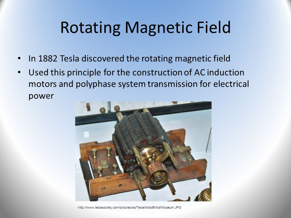 Rotating Magnetic Field In 1882 Tesla discovered the rotating magnetic field Used this principle for the construction of AC induction motors and polyp