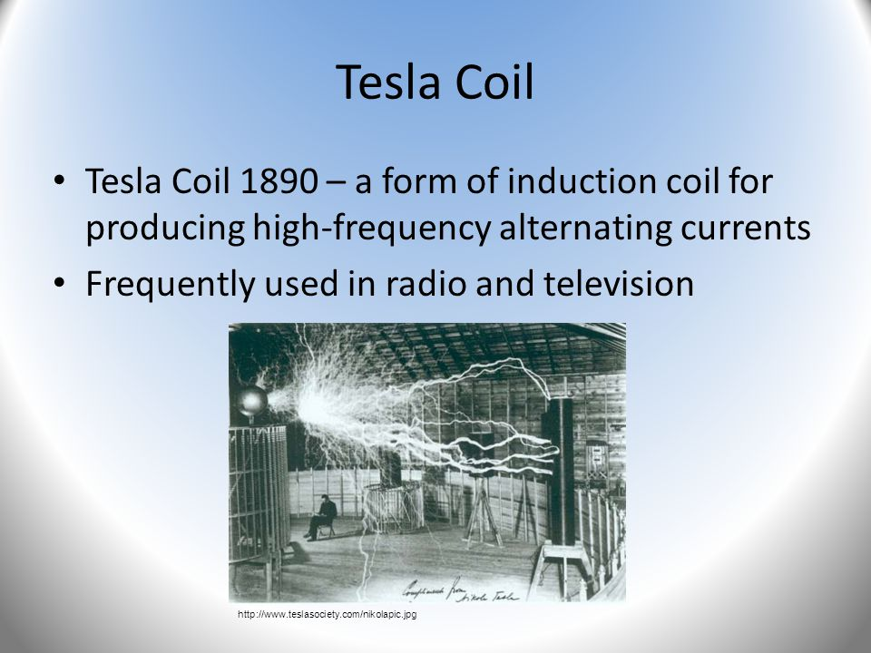Tesla Coil Tesla Coil 1890 – a form of induction coil for producing high-frequency alternating currents Frequently used in radio and television http:/