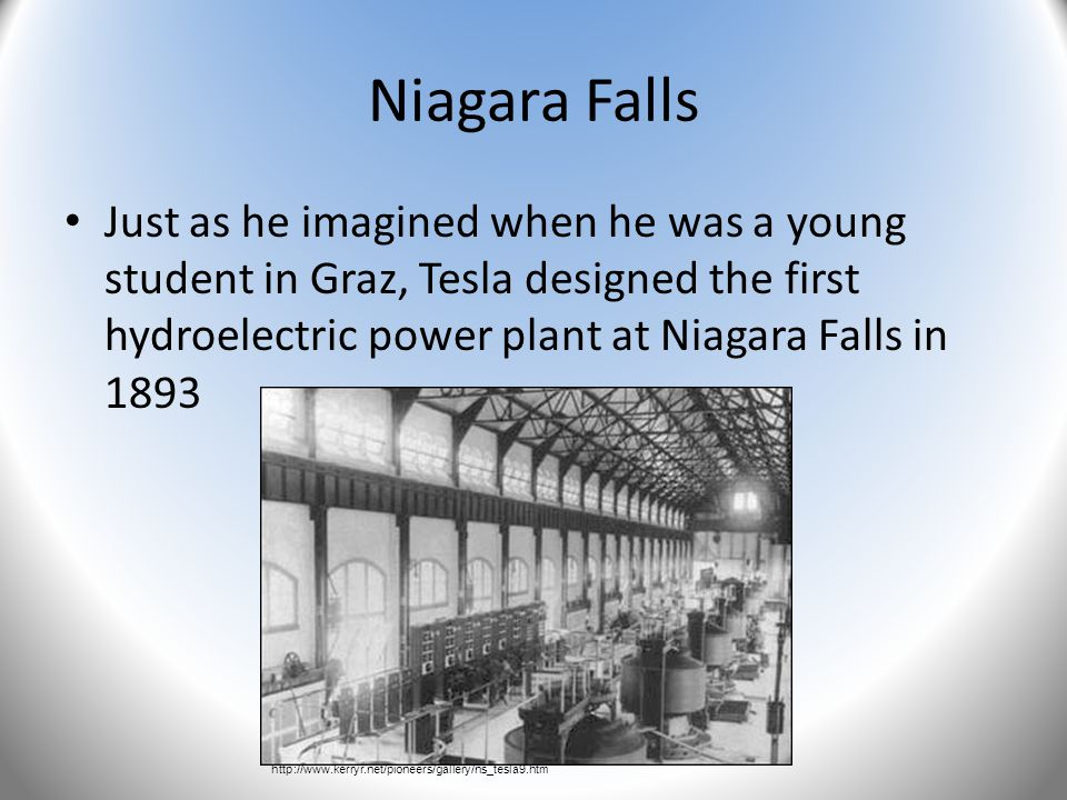 Niagara Falls Just as he imagined when he was a young student in Graz, Tesla designed the first hydroelectric power plant at Niagara Falls in 1893 htt
