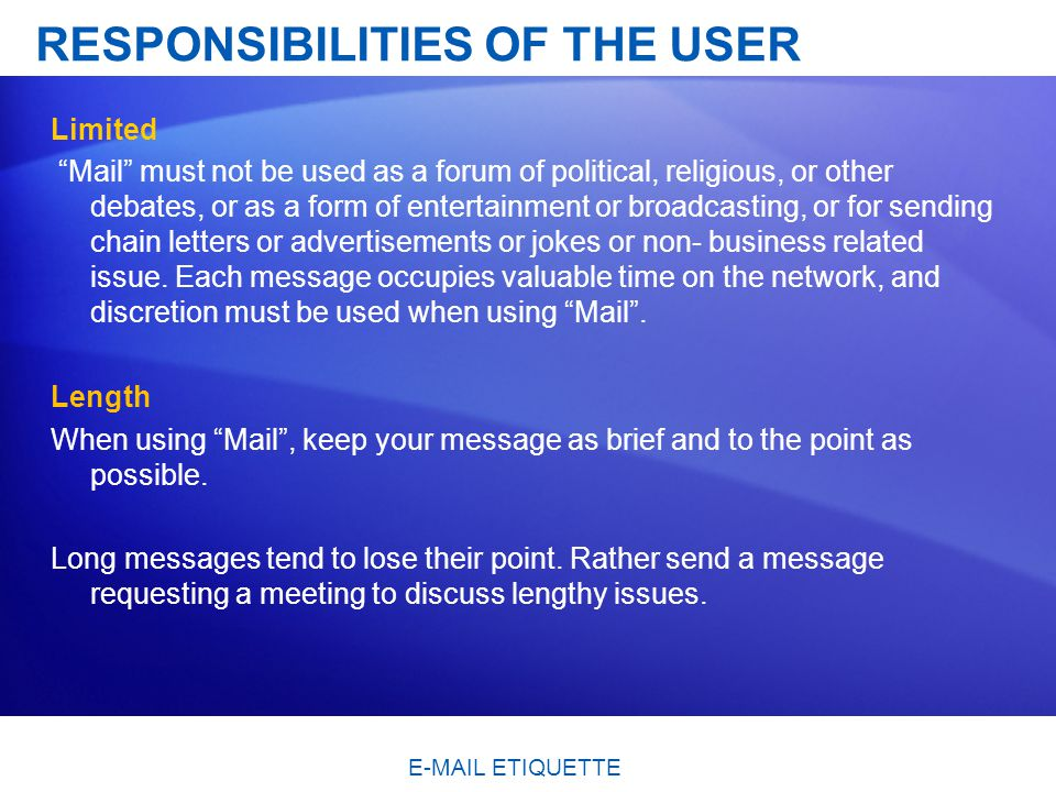 RESPONSIBILITIES OF THE USER Limited Mail must not be used as a forum of political, religious, or other debates, or as a form of entertainment or broadcasting, or for sending chain letters or advertisements or jokes or non- business related issue.