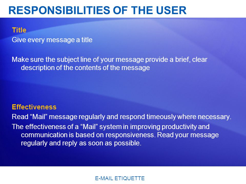 RESPONSIBILITIES OF THE USER Title Give every message a title Make sure the subject line of your message provide a brief, clear description of the contents of the message Effectiveness Read Mail message regularly and respond timeously where necessary.