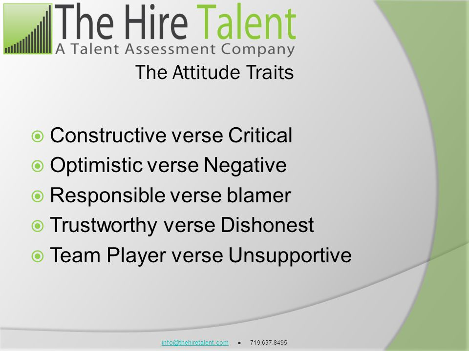 info@thehiretalent.cominfo@thehiretalent.com 719.637.8495 The Attitude Traits Constructive verse Critical Optimistic verse Negative Responsible verse blamer Trustworthy verse Dishonest Team Player verse Unsupportive