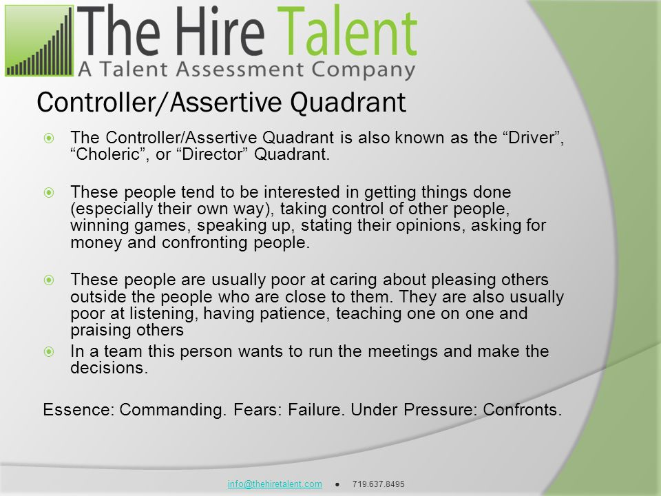 info@thehiretalent.cominfo@thehiretalent.com 719.637.8495 Controller/Assertive Quadrant The Controller/Assertive Quadrant is also known as the Driver,