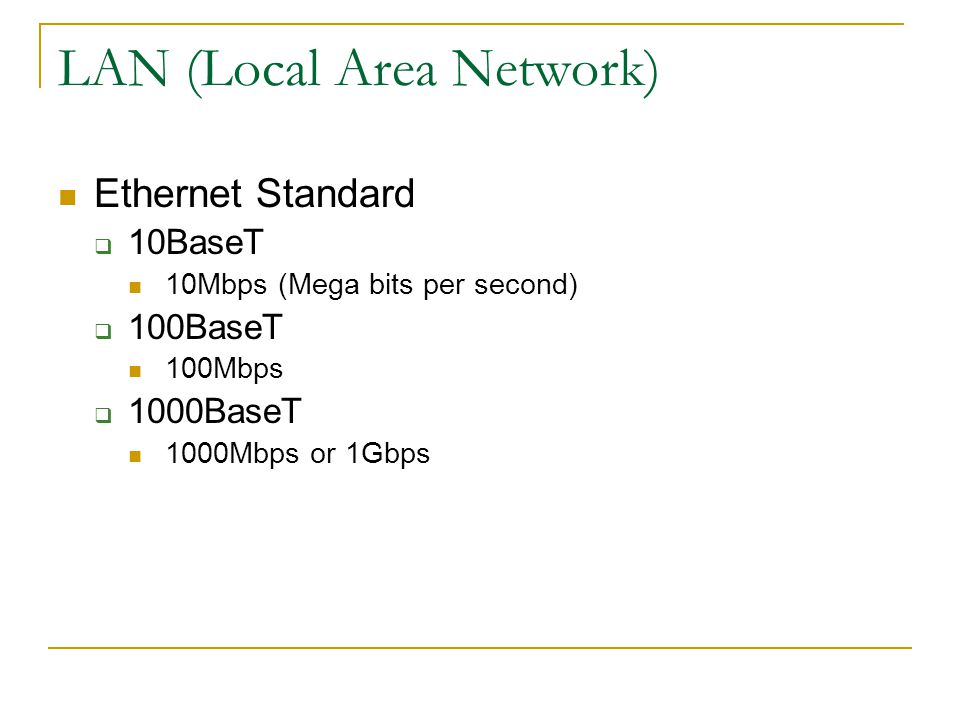 LAN (Local Area Network) Ethernet Standard 10BaseT 10Mbps (Mega bits per second) 100BaseT 100Mbps 1000BaseT 1000Mbps or 1Gbps