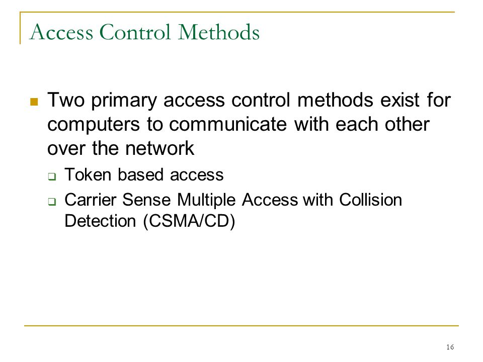 16 Access Control Methods Two primary access control methods exist for computers to communicate with each other over the network Token based access Carrier Sense Multiple Access with Collision Detection (CSMA/CD)