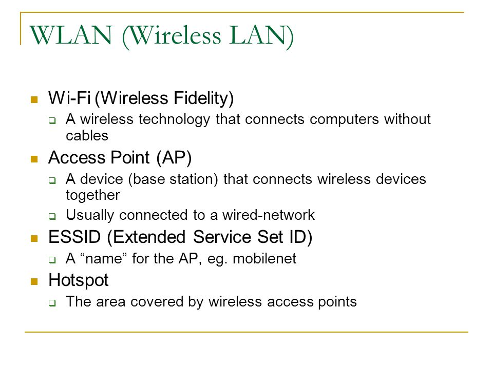 WLAN (Wireless LAN) Wi-Fi (Wireless Fidelity) A wireless technology that connects computers without cables Access Point (AP) A device (base station) that connects wireless devices together Usually connected to a wired-network ESSID (Extended Service Set ID) A name for the AP, eg.