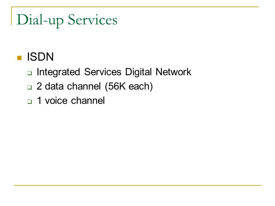 Dial-up Services ISDN Integrated Services Digital Network 2 data channel (56K each) 1 voice channel