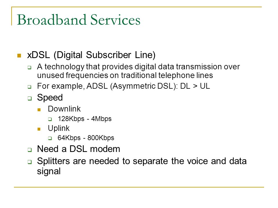 Broadband Services xDSL (Digital Subscriber Line) A technology that provides digital data transmission over unused frequencies on traditional telephone lines For example, ADSL (Asymmetric DSL): DL > UL Speed Downlink 128Kbps - 4Mbps Uplink 64Kbps - 800Kbps Need a DSL modem Splitters are needed to separate the voice and data signal
