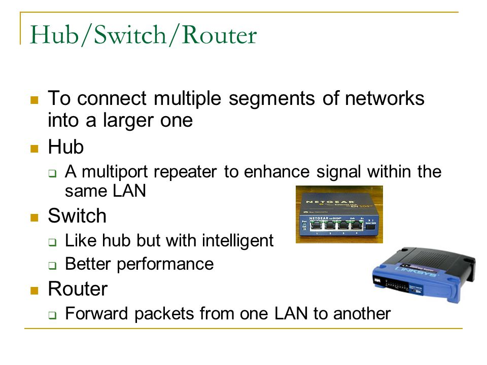 Hub/Switch/Router To connect multiple segments of networks into a larger one Hub A multiport repeater to enhance signal within the same LAN Switch Like hub but with intelligent Better performance Router Forward packets from one LAN to another