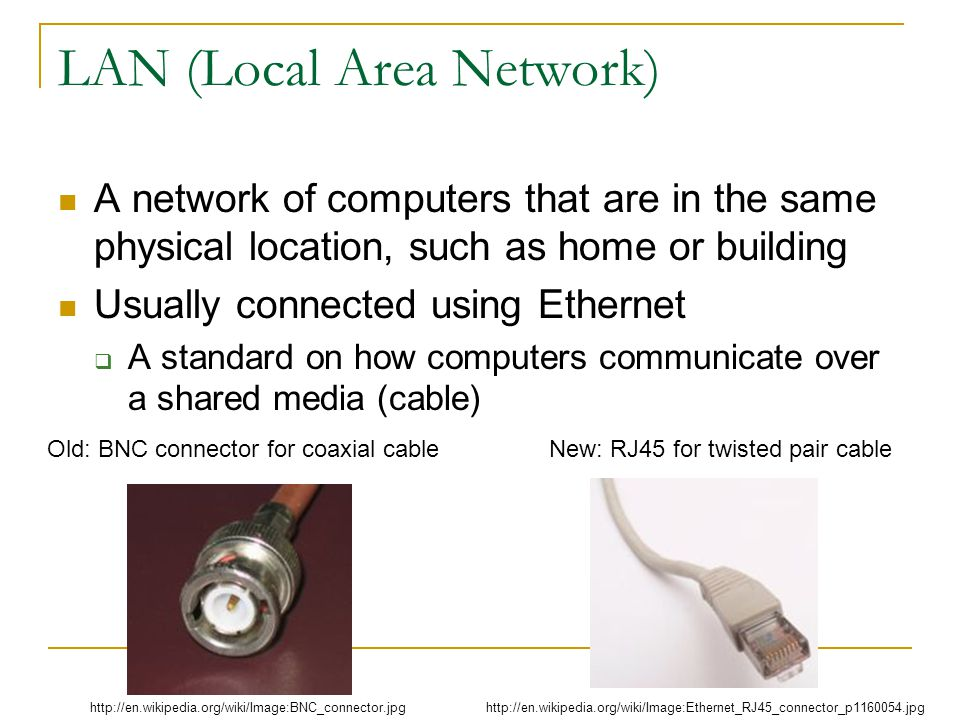 LAN (Local Area Network) A network of computers that are in the same physical location, such as home or building Usually connected using Ethernet A standard on how computers communicate over a shared media (cable) http://en.wikipedia.org/wiki/Image:Ethernet_RJ45_connector_p1160054.jpghttp://en.wikipedia.org/wiki/Image:BNC_connector.jpg Old: BNC connector for coaxial cable New: RJ45 for twisted pair cable