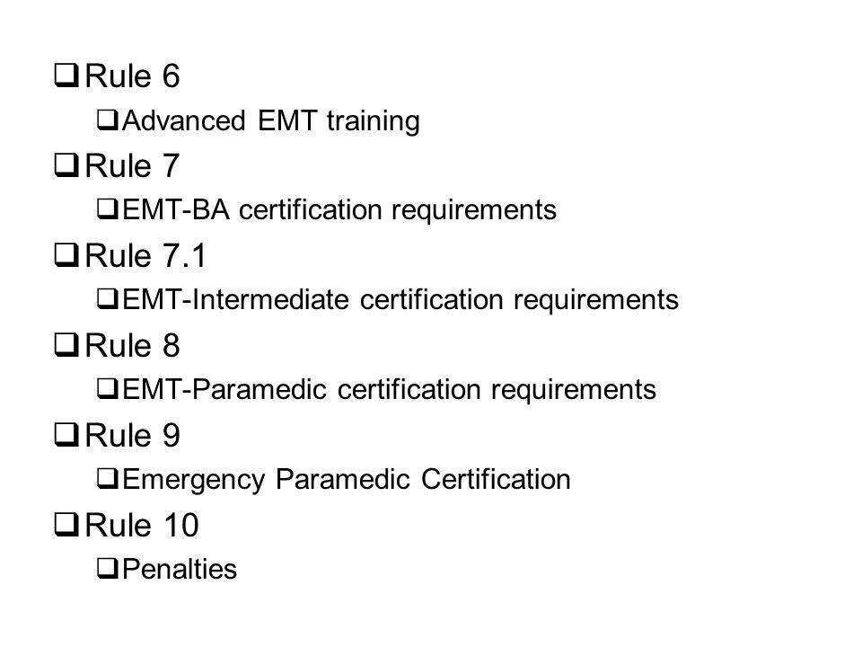 Rule 6 Advanced EMT training Rule 7 EMT-BA certification requirements Rule 7.1 EMT-Intermediate certification requirements Rule 8 EMT-Paramedic certification requirements Rule 9 Emergency Paramedic Certification Rule 10 Penalties