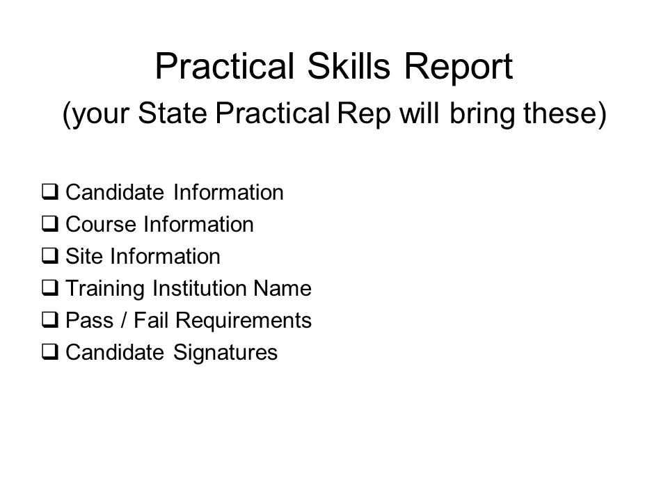 Practical Skills Report (your State Practical Rep will bring these) Candidate Information Course Information Site Information Training Institution Nam