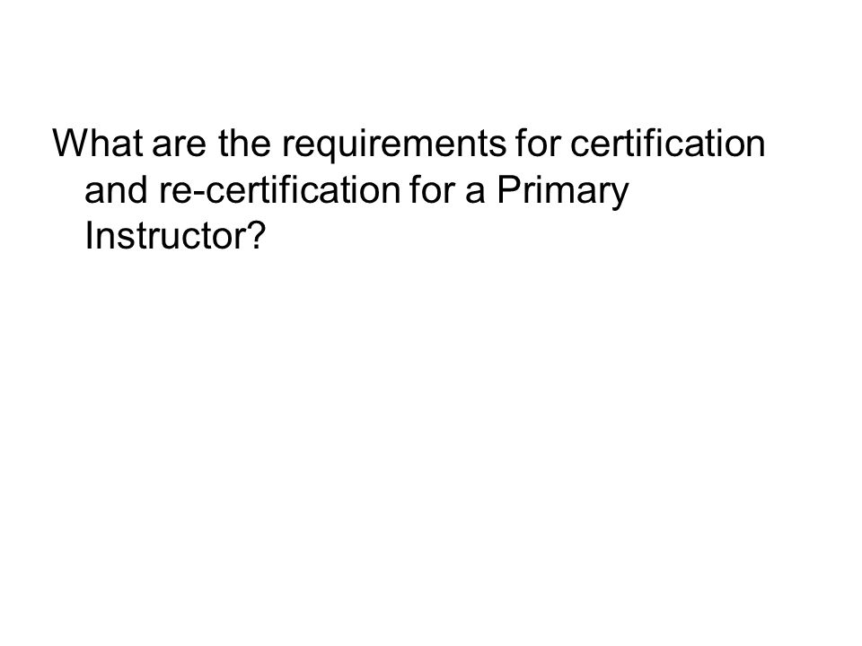 What are the requirements for certification and re-certification for a Primary Instructor?