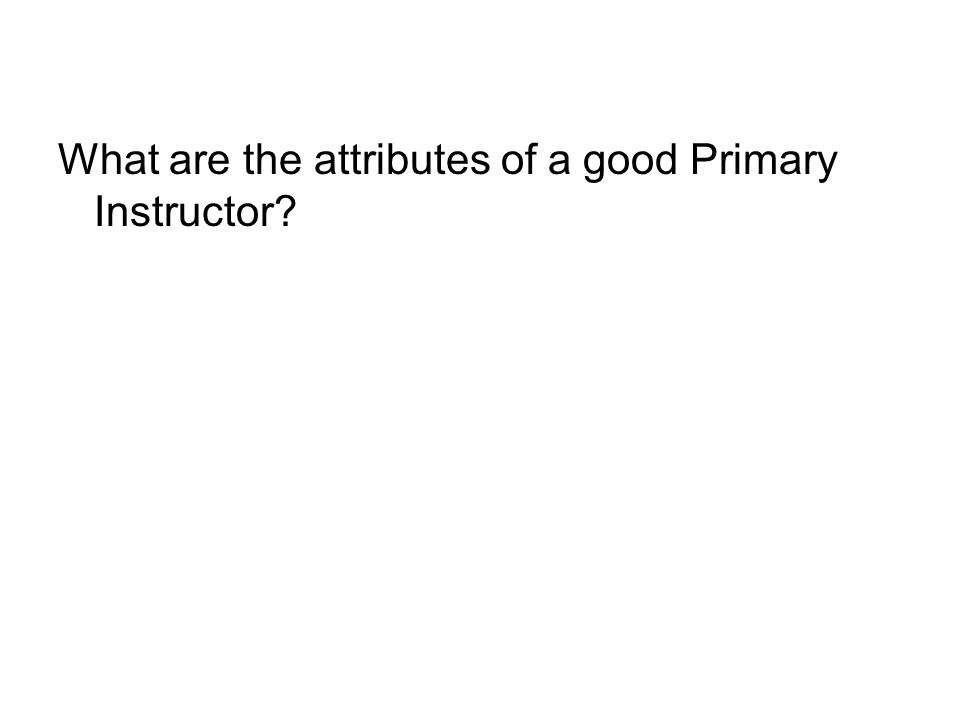 What are the attributes of a good Primary Instructor?