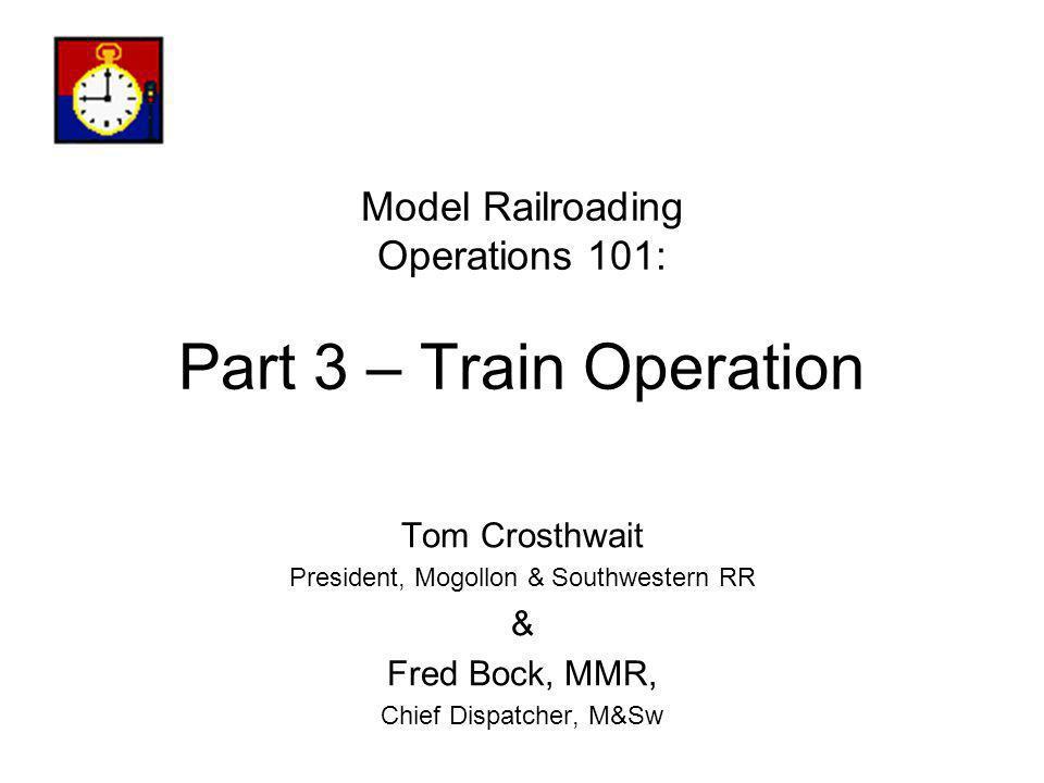 Model Railroading Operations 101: Part 3 – Train Operation Tom Crosthwait President, Mogollon & Southwestern RR & Fred Bock, MMR, Chief Dispatcher, M&