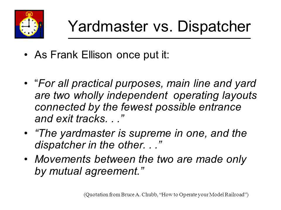 Yardmaster vs. Dispatcher As Frank Ellison once put it: For all practical purposes, main line and yard are two wholly independent operating layouts co