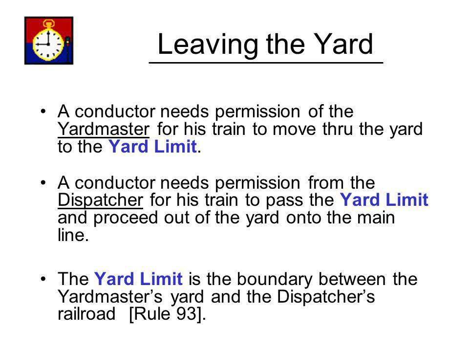 Leaving the Yard A conductor needs permission of the Yardmaster for his train to move thru the yard to the Yard Limit. A conductor needs permission fr