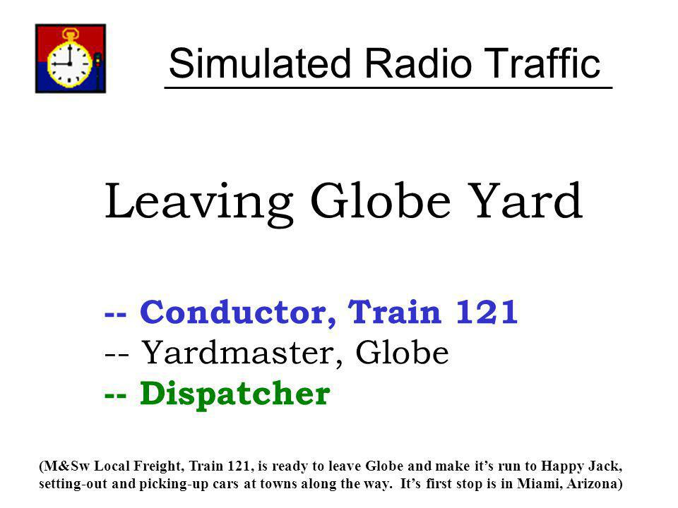 Simulated Radio Traffic Leaving Globe Yard -- Conductor, Train 121 -- Yardmaster, Globe -- Dispatcher (M&Sw Local Freight, Train 121, is ready to leav