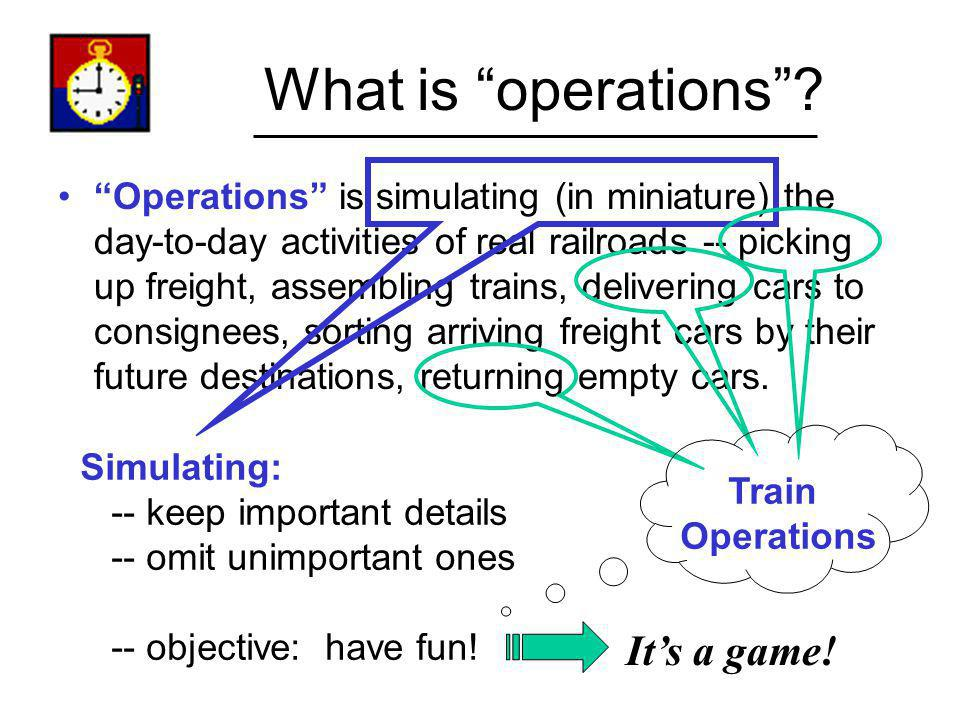 What is operations? Operations is simulating (in miniature) the day-to-day activities of real railroads -- picking up freight, assembling trains, deli