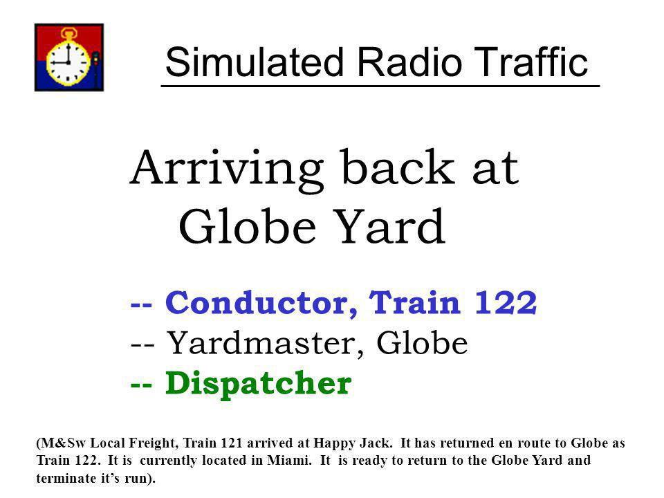 Simulated Radio Traffic Arriving back at Globe Yard -- Conductor, Train 122 -- Yardmaster, Globe -- Dispatcher (M&Sw Local Freight, Train 121 arrived