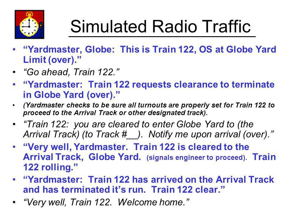 Simulated Radio Traffic Yardmaster, Globe: This is Train 122, OS at Globe Yard Limit (over). Go ahead, Train 122. Yardmaster: Train 122 requests clear