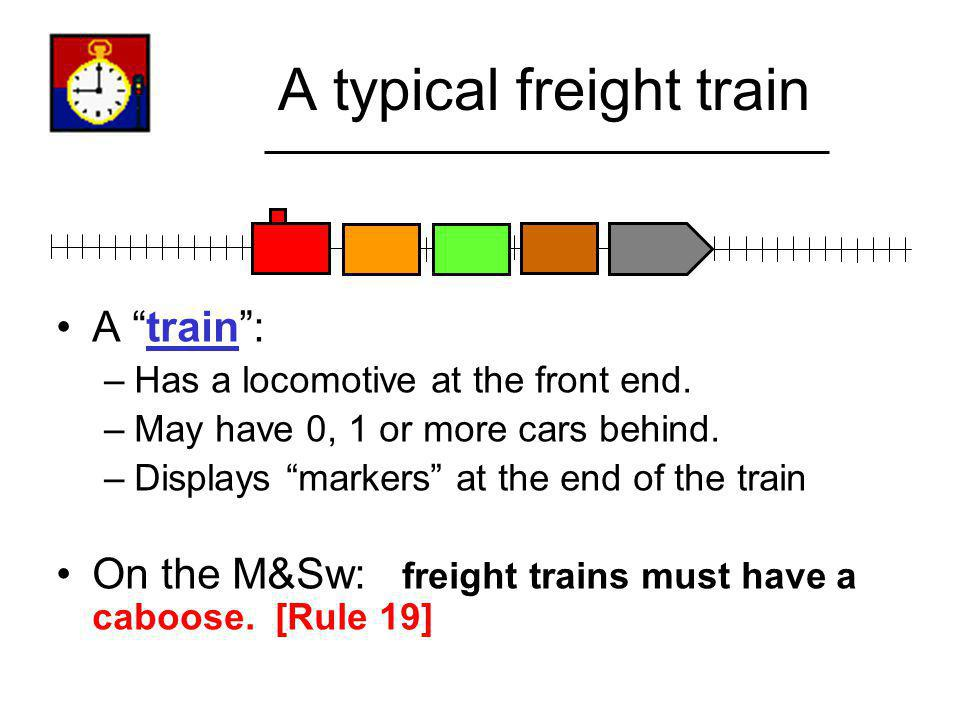 A typical freight train A train: –Has a locomotive at the front end. –May have 0, 1 or more cars behind. –Displays markers at the end of the train On