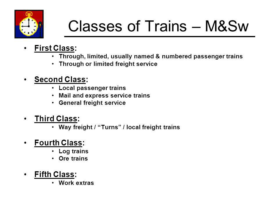 Classes of Trains – M&Sw First Class: Through, limited, usually named & numbered passenger trains Through or limited freight service Second Class: Loc