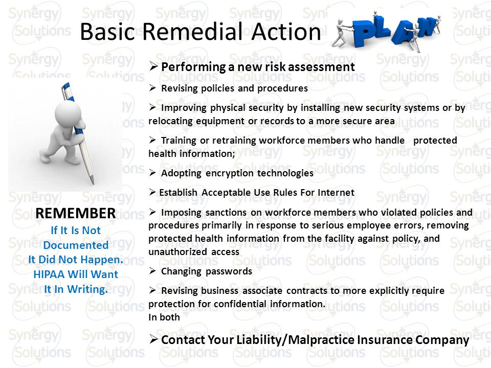 Basic Remedial Action Performing a new risk assessment Revising policies and procedures Improving physical security by installing new security systems or by relocating equipment or records to a more secure area Training or retraining workforce members who handle protected health information; Adopting encryption technologies Establish Acceptable Use Rules For Internet Imposing sanctions on workforce members who violated policies and procedures primarily in response to serious employee errors, removing protected health information from the facility against policy, and unauthorized access Changing passwords Revising business associate contracts to more explicitly require protection for confidential information.