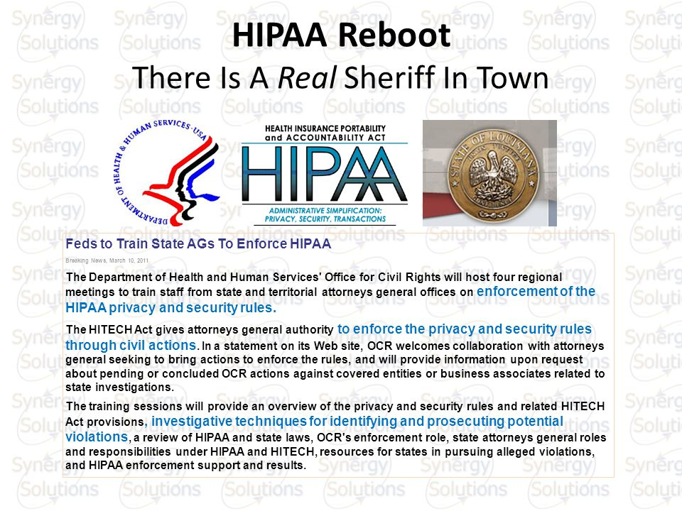 HIPAA Reboot There Is A Real Sheriff In Town Feds to Train State AGs To Enforce HIPAA Breaking News, March 10, 2011 The Department of Health and Human Services Office for Civil Rights will host four regional meetings to train staff from state and territorial attorneys general offices on enforcement of the HIPAA privacy and security rules.