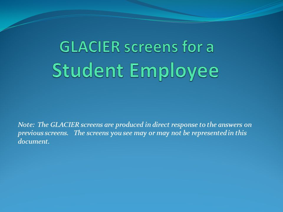 Note: The GLACIER screens are produced in direct response to the answers on previous screens. The screens you see may or may not be represented in thi