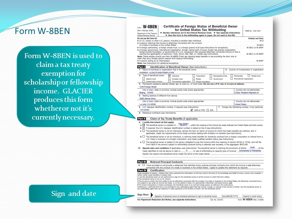 Form W-8BEN Sign and date Form W-8BEN is used to claim a tax treaty exemption for scholarship or fellowship income. GLACIER produces this form whether