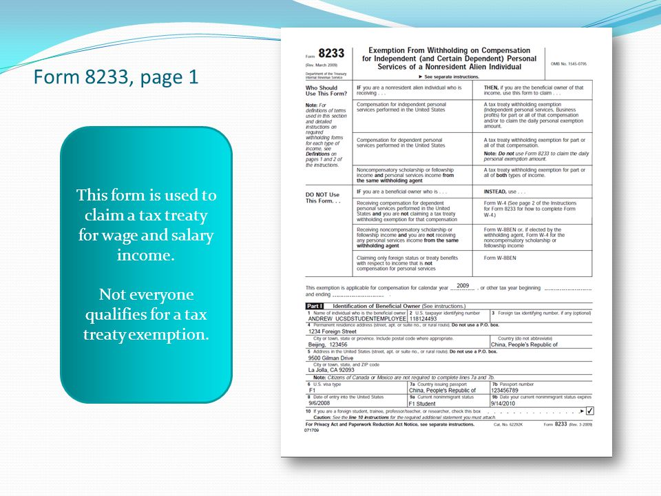 Form 8233, page 1 This form is used to claim a tax treaty for wage and salary income. Not everyone qualifies for a tax treaty exemption.