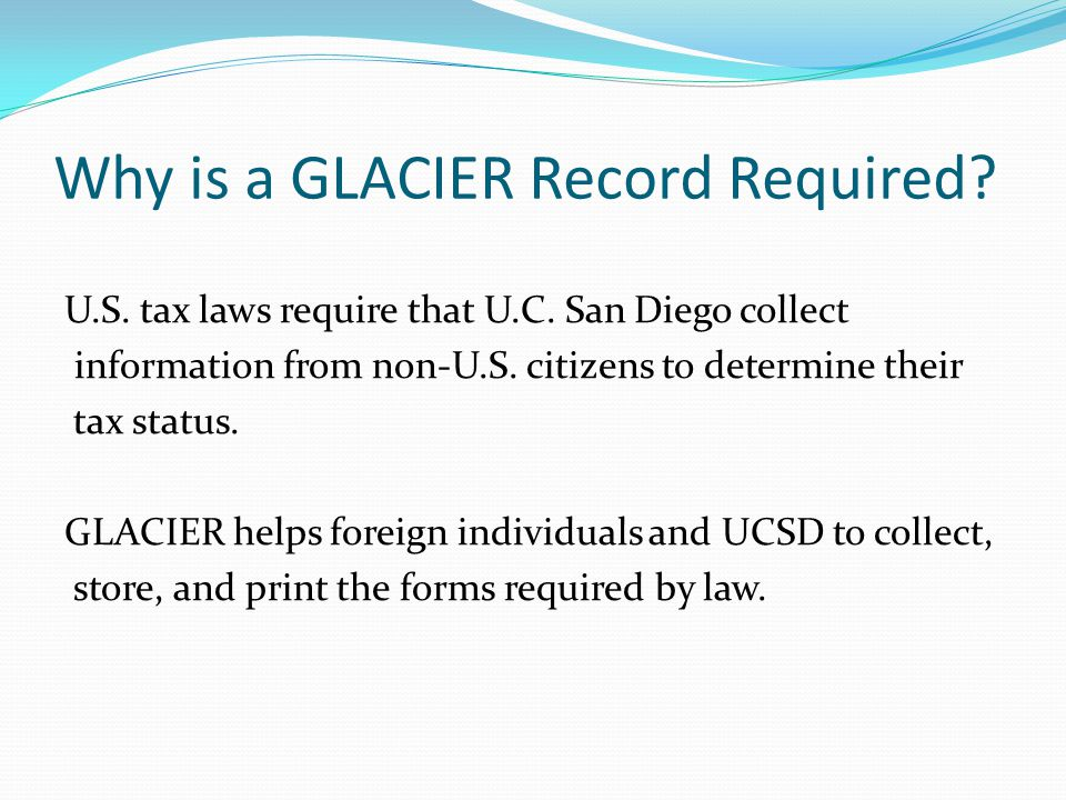 Why is a GLACIER Record Required? U.S. tax laws require that U.C. San Diego collect information from non-U.S. citizens to determine their tax status.