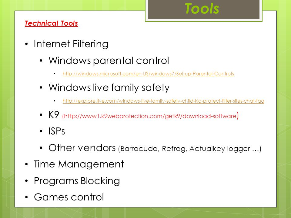 Tools Internet Filtering Windows parental control http://windows.microsoft.com/en-US/windows7/Set-up-Parental-Controls Windows live family safety http://explore.live.com/windows-live-family-safety-child-kid-protect-filter-sites-chat-faq K9 (http://www1.k9webprotection.com/getk9/download-software ) ISPs Other vendors (Barracuda, Refrog, Actualkey logger …) Time Management Programs Blocking Games control Technical Tools
