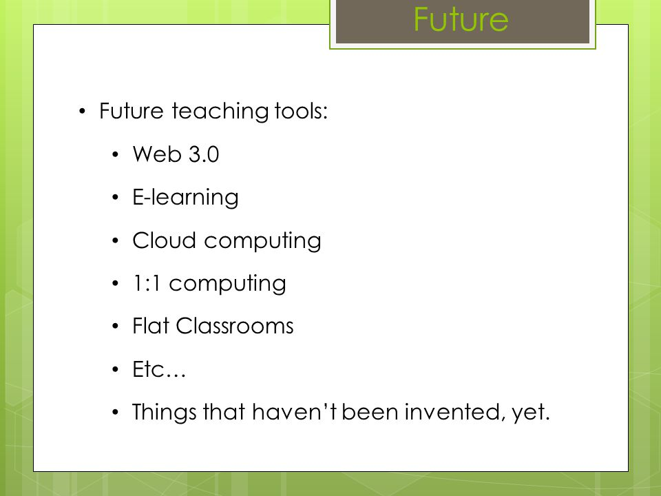 Future Future teaching tools: Web 3.0 E-learning Cloud computing 1:1 computing Flat Classrooms Etc… Things that havent been invented, yet.