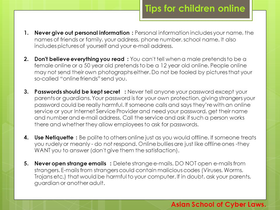 Tips for children online 1. Never give out personal information : Personal information includes your name, the names of friends or family, your addres