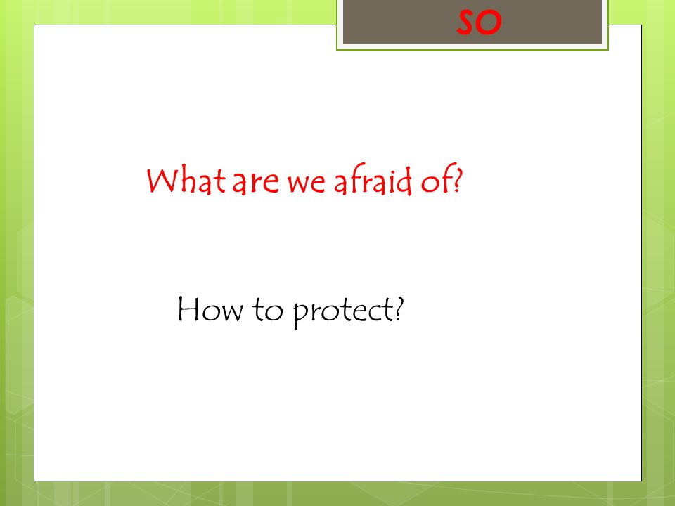 SO What are we afraid of? How to protect?