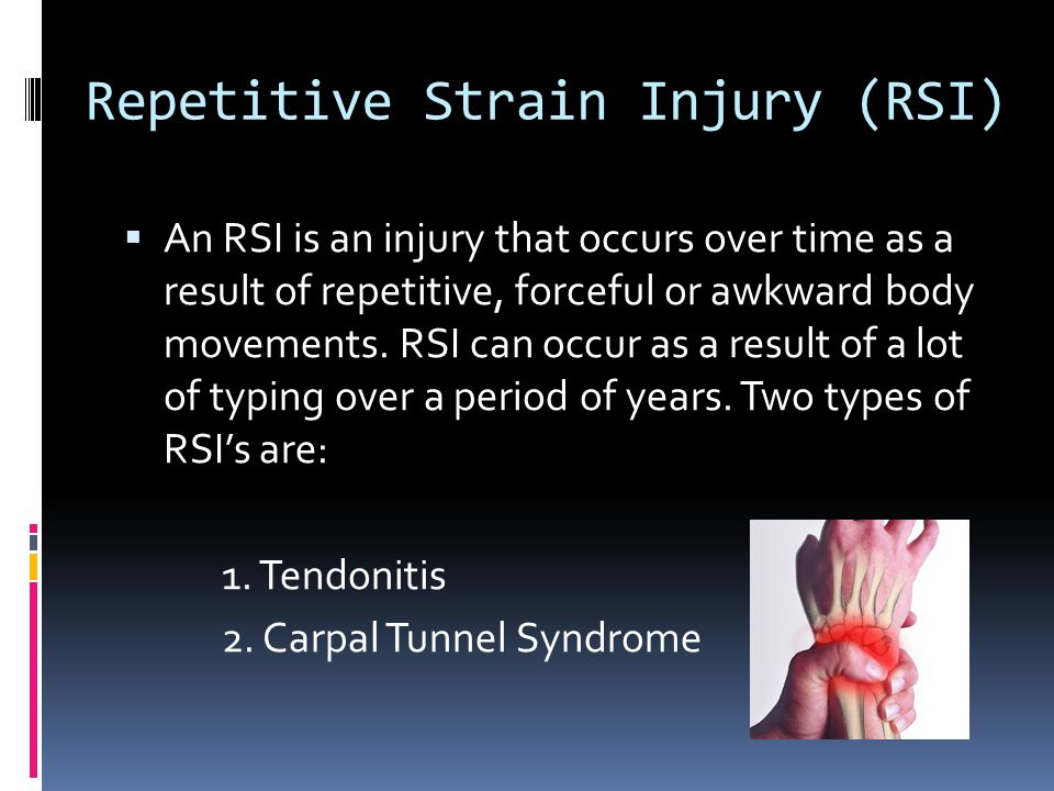 Repetitive Strain Injury (RSI) An RSI is an injury that occurs over time as a result of repetitive, forceful or awkward body movements.