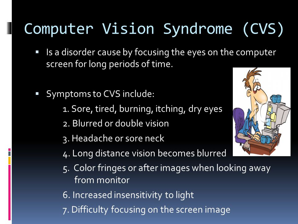Computer Vision Syndrome (CVS) Is a disorder cause by focusing the eyes on the computer screen for long periods of time.
