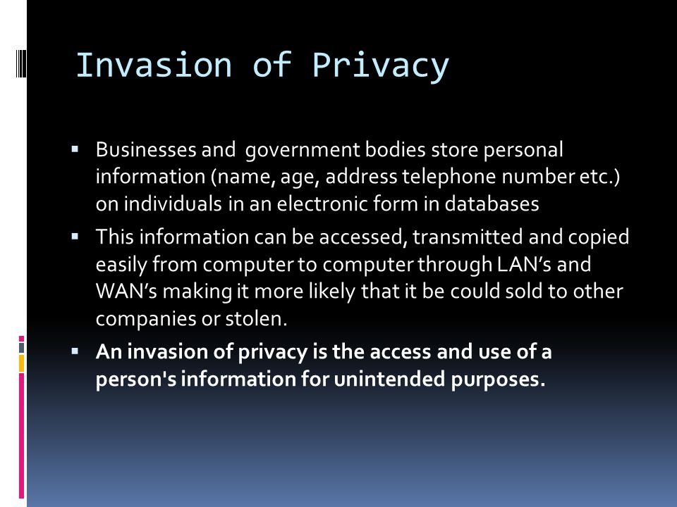 Invasion of Privacy Businesses and government bodies store personal information (name, age, address telephone number etc.) on individuals in an electronic form in databases This information can be accessed, transmitted and copied easily from computer to computer through LANs and WANs making it more likely that it be could sold to other companies or stolen.