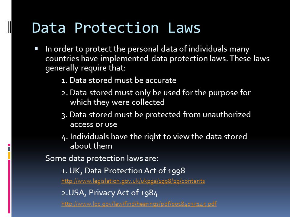 Data Protection Laws In order to protect the personal data of individuals many countries have implemented data protection laws.