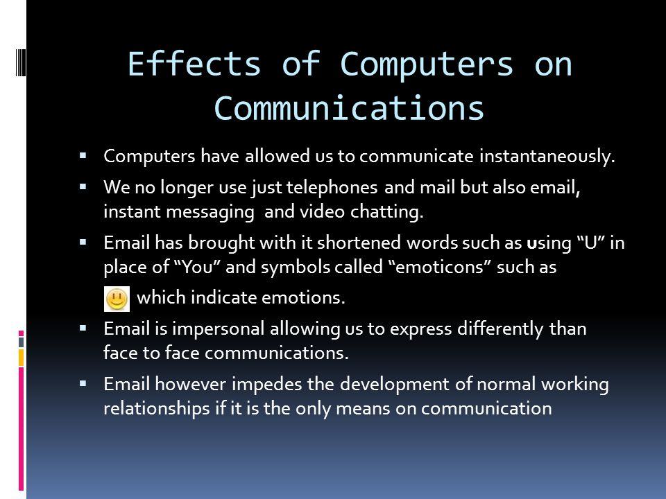 Effects of Computers on Communications Computers have allowed us to communicate instantaneously.