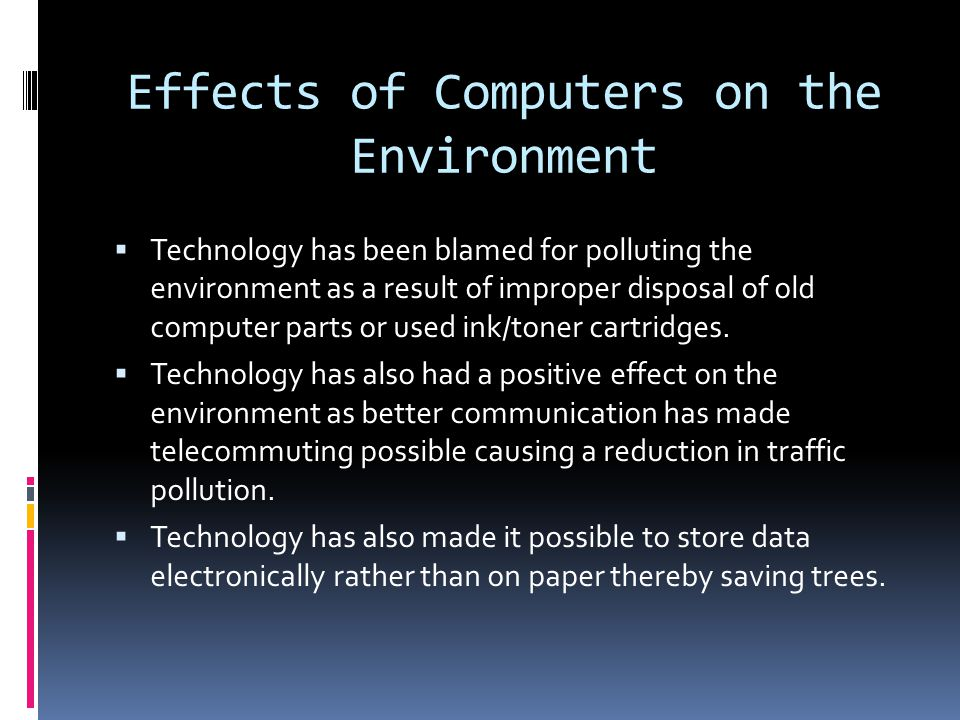 Effects of Computers on the Environment Technology has been blamed for polluting the environment as a result of improper disposal of old computer parts or used ink/toner cartridges.