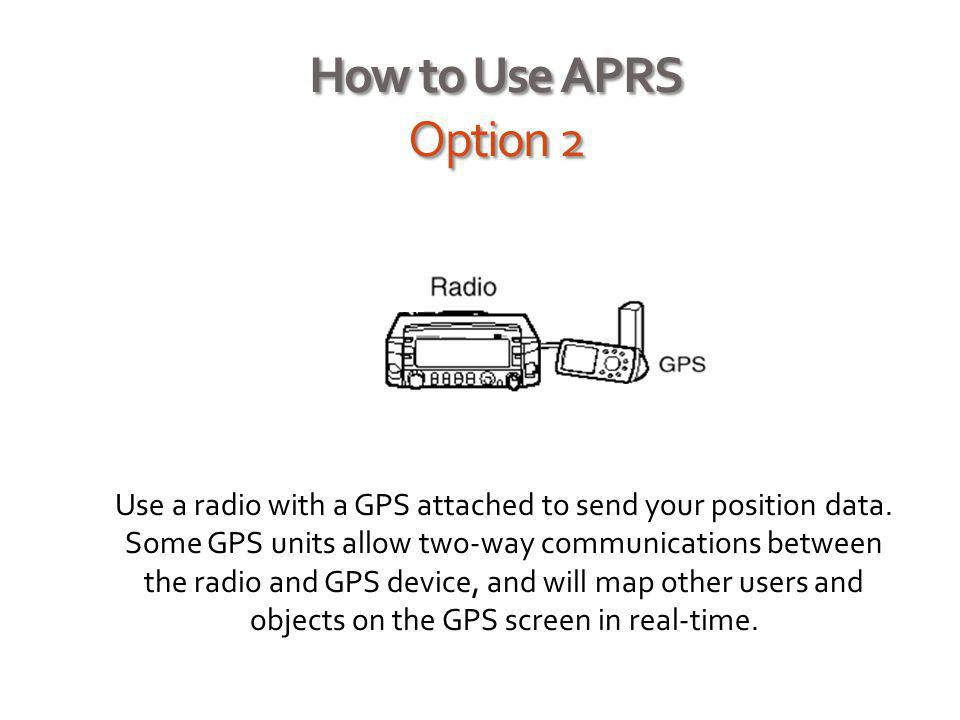 How to Use APRS Option 2 Use a radio with a GPS attached to send your position data. Some GPS units allow two-way communications between the radio and