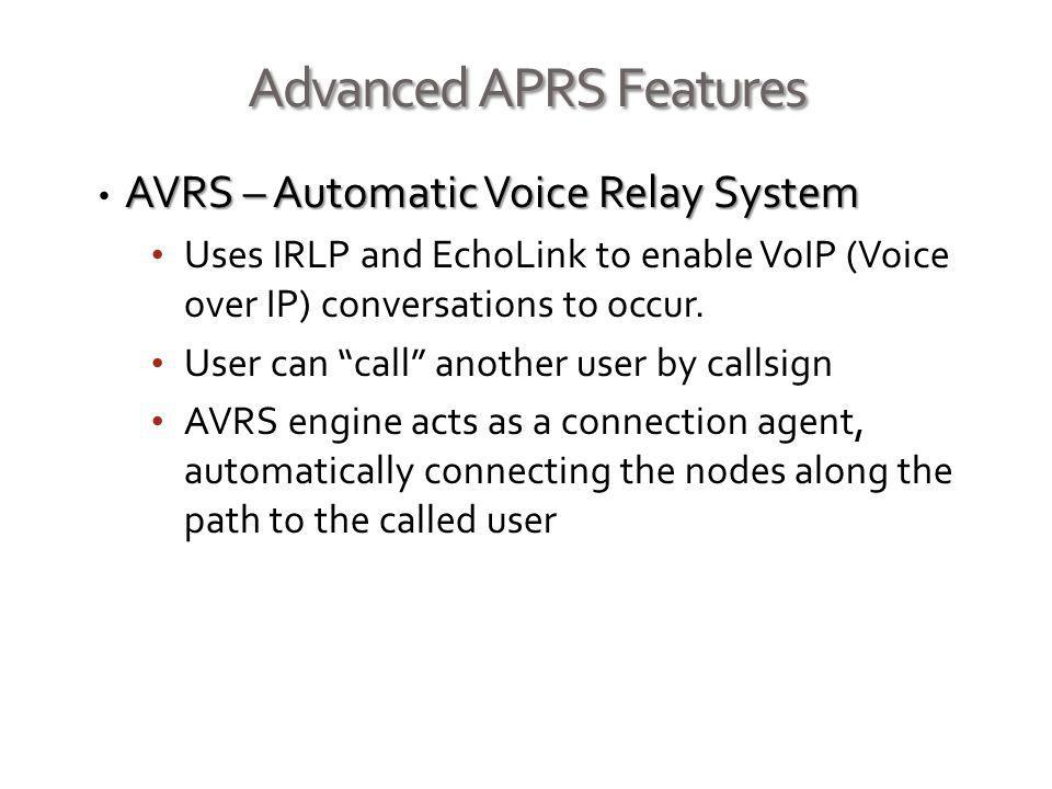 Advanced APRS Features AVRS – Automatic Voice Relay System Uses IRLP and EchoLink to enable VoIP (Voice over IP) conversations to occur. User can call