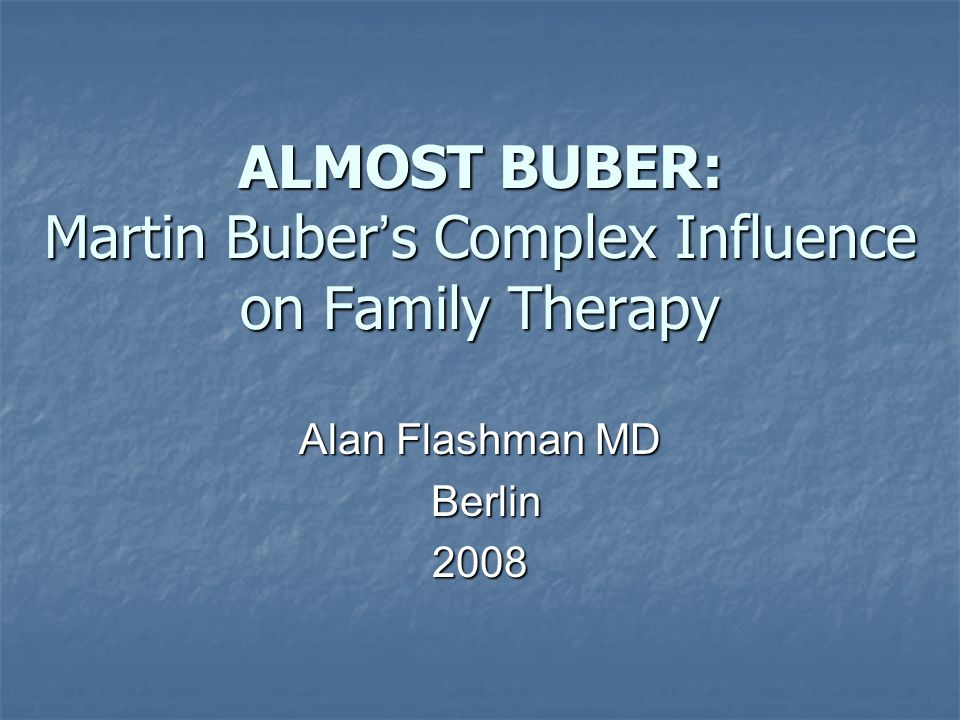 ALMOST BUBER: Martin Buber s Complex Influence on Family Therapy Alan Flashman MD Berlin Berlin2008