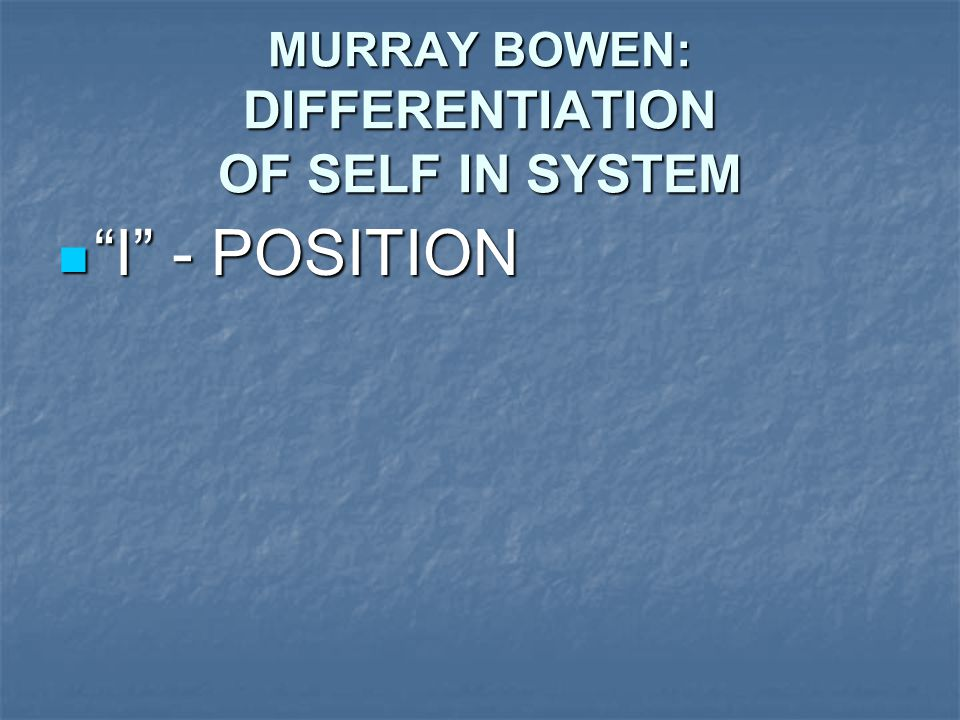 MURRAY BOWEN: DIFFERENTIATION OF SELF IN SYSTEM I - POSITION I - POSITION
