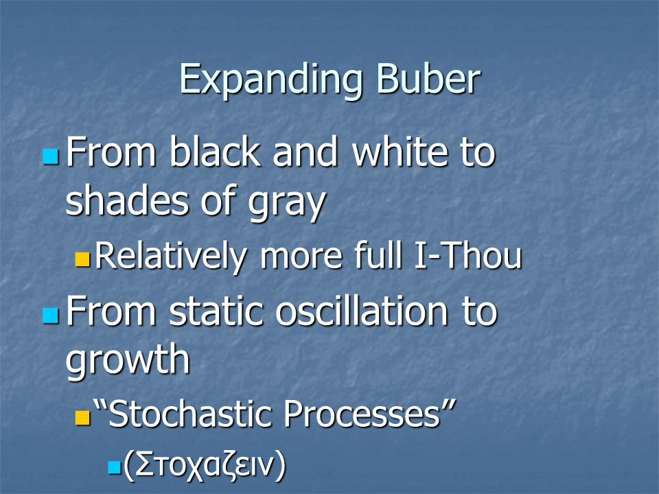 Expanding Buber From black and white to shades of gray From black and white to shades of gray Relatively more full I-Thou Relatively more full I-Thou