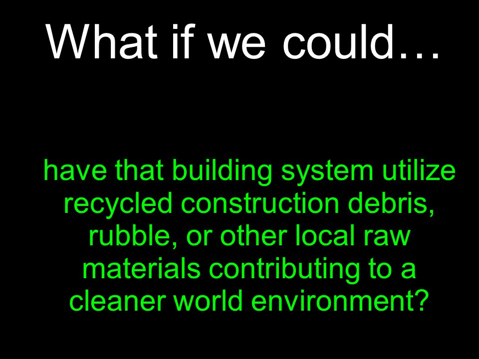 What if we could… have that building system utilize recycled construction debris, rubble, or other local raw materials contributing to a cleaner world environment