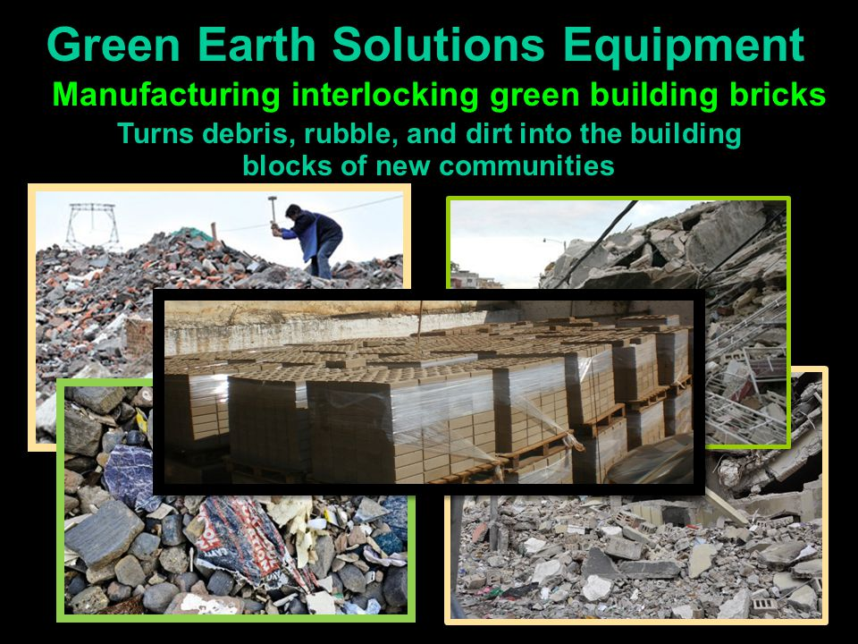 Green Earth Solutions Equipment Manufacturing interlocking green building bricks Turns debris, rubble, and dirt into the building blocks of new commun